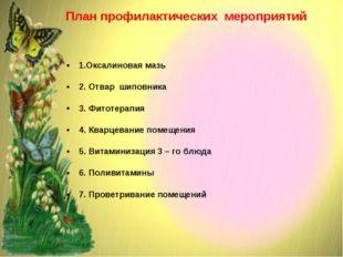 План профилактических мероприятий 1.Оксалиновая мазь 2. Отвар шиповника 3. Ф