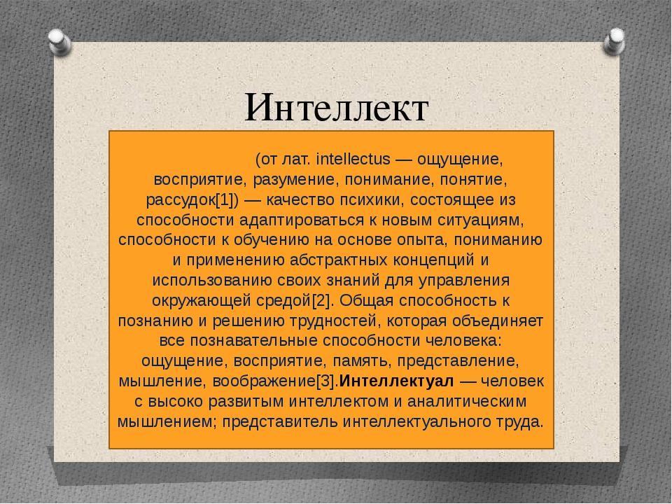Интеллект Интелле́кт (от лат. intellectus — ощущение, восприятие, разумение,...