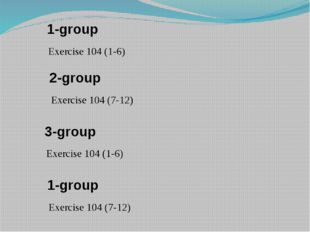 1-group Exercise 104 (1-6) 2-group Exercise 104 (7-12) 3-group Exercise 104 (