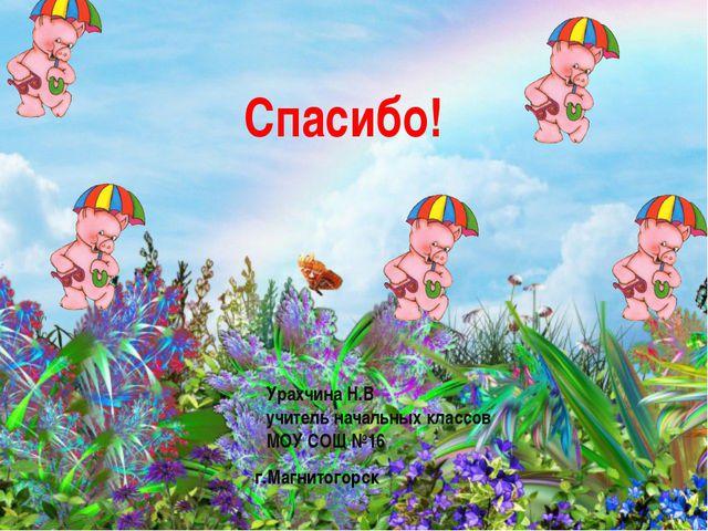 Спасибо! Урахчина Н.В учитель начальных классов МОУ СОШ №16 г.Магнитогорск