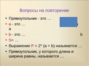 Вопросы на повторение Прямоугольник - это … а - это … a а a b - это … b S= …