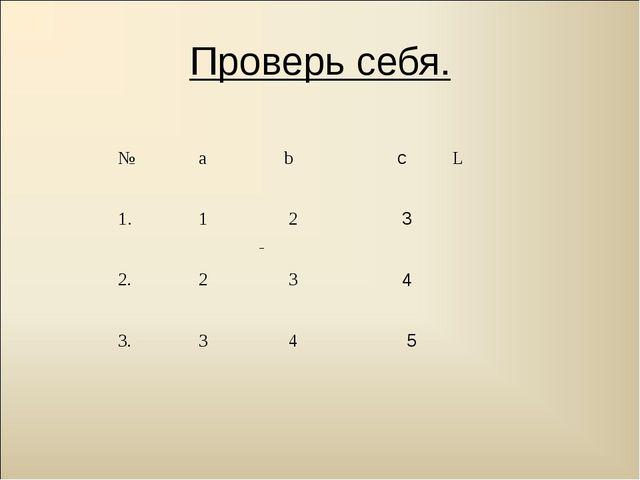 Проверь себя. № а b cL 1. 1 2 3 2. 2 3 4 3. 3 4 5