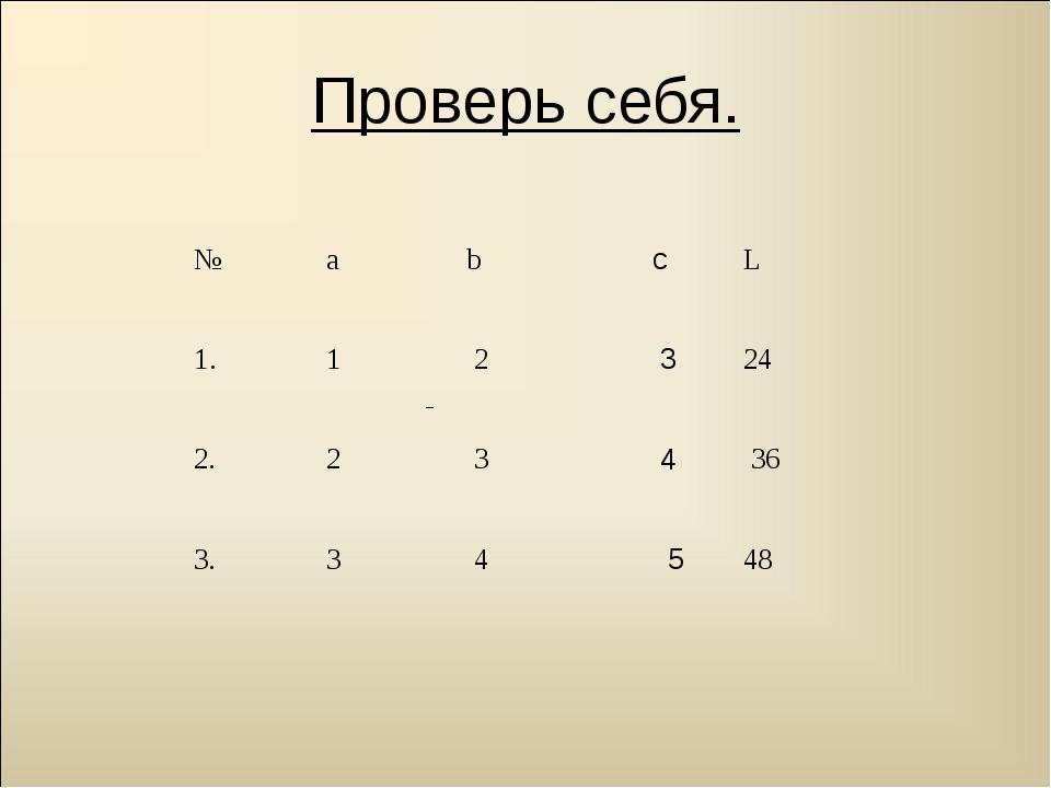 Проверь себя. № а b cL 1. 1 2 324 2. 2 3 436 3. 3 4 548
