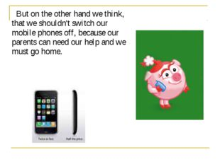 But on the other hand we think, that we shouldn't switch our mobile phones o