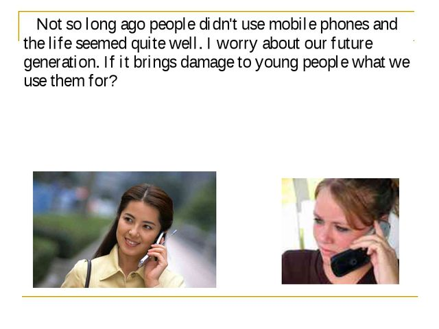 Not so long ago people didn't use mobile phones and the life seemed quite we...