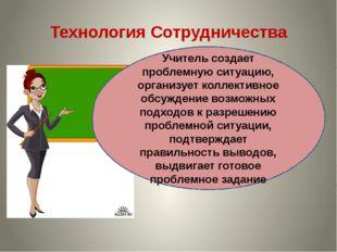 Технология Сотрудничества Учитель создает проблемную ситуацию, организует кол