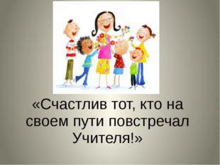 «Счастлив тот, кто на своем пути повстречал Учителя!»
