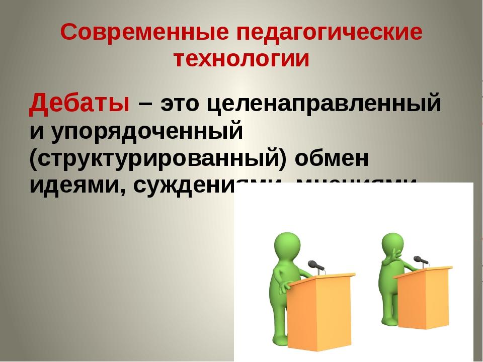 Современные педагогические технологии Дебаты – это целенаправленный и упорядо...