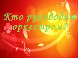 Кто руководит оркестром?