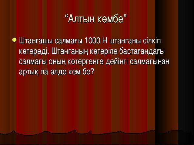 """""""Алтын көмбе"""" Штангашы салмағы 1000 Н штанганы сілкіп көтереді. Штанганың көт..."""