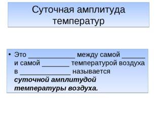 Суточная амплитуда температур Это ____________ между самой ______ и самой ___
