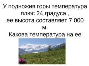 У подножия горы температура плюс 24 градуса , ее высота составляет 7 000 м. К