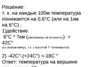 Решение: т. к. на каждые 100м температура понижается на 0,6°С (или на 1км на