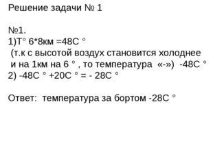 Решение задачи № 1 №1. Т° 6*8км =48С ° (т.к с высотой воздух становится холод