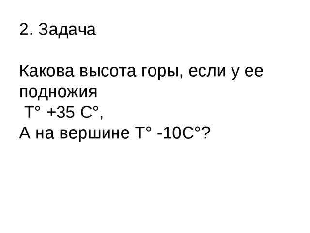 2. Задача Какова высота горы, если у ее подножия Т° +35 С°, А на вершине Т° -...