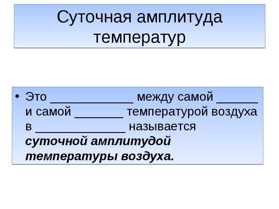Суточная амплитуда температур Это ____________ между самой ______ и самой ___...