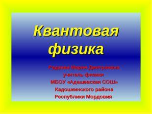 Квантовая физика Радаева Мария Дмитриевна учитель физики МБОУ «Адашевская СОШ
