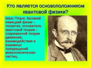 Кто является основоположником квантовой физики? Макс Планк. Великий немецкий