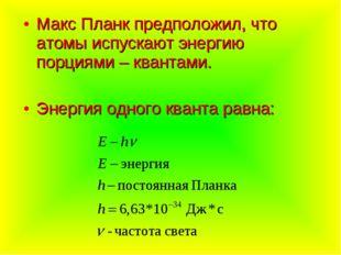 Макс Планк предположил, что атомы испускают энергию порциями – квантами. Энер