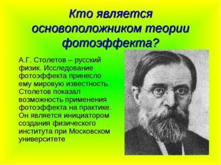 Кто является основоположником теории фотоэффекта? А.Г. Столетов – русский физ