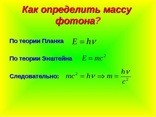 Как определить массу фотона? По теории Планка По теории Энштейна Следовательно:
