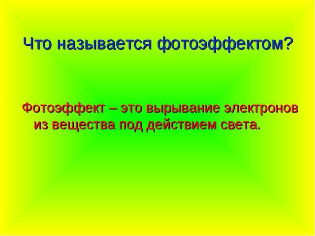 Что называется фотоэффектом? Фотоэффект – это вырывание электронов из веществ...