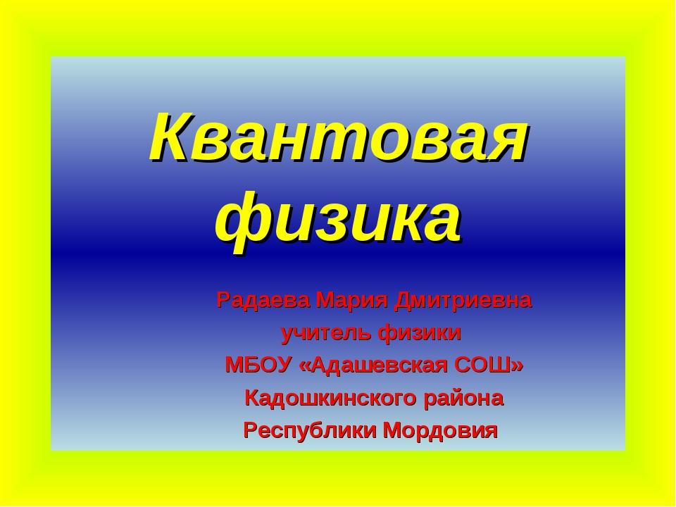 Квантовая физика Радаева Мария Дмитриевна учитель физики МБОУ «Адашевская СОШ...