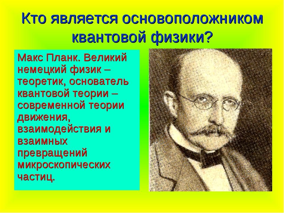 Кто является основоположником квантовой физики? Макс Планк. Великий немецкий...