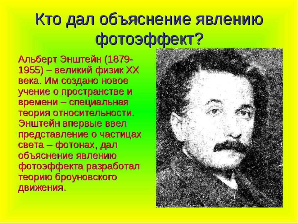 Кто дал объяснение явлению фотоэффект? Альберт Энштейн (1879-1955) – великий...