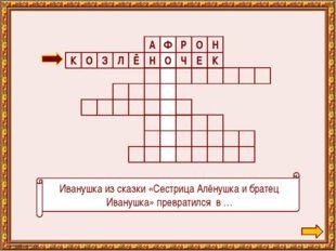 Иванушка из сказки «Сестрица Алёнушка и братец Иванушка» превратился в … Н О