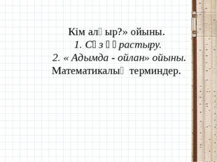 Кім алғыр?» ойыны. 1. Сөз құрастыру. 2. « Адымда - ойлан» ойыны. Математикалы