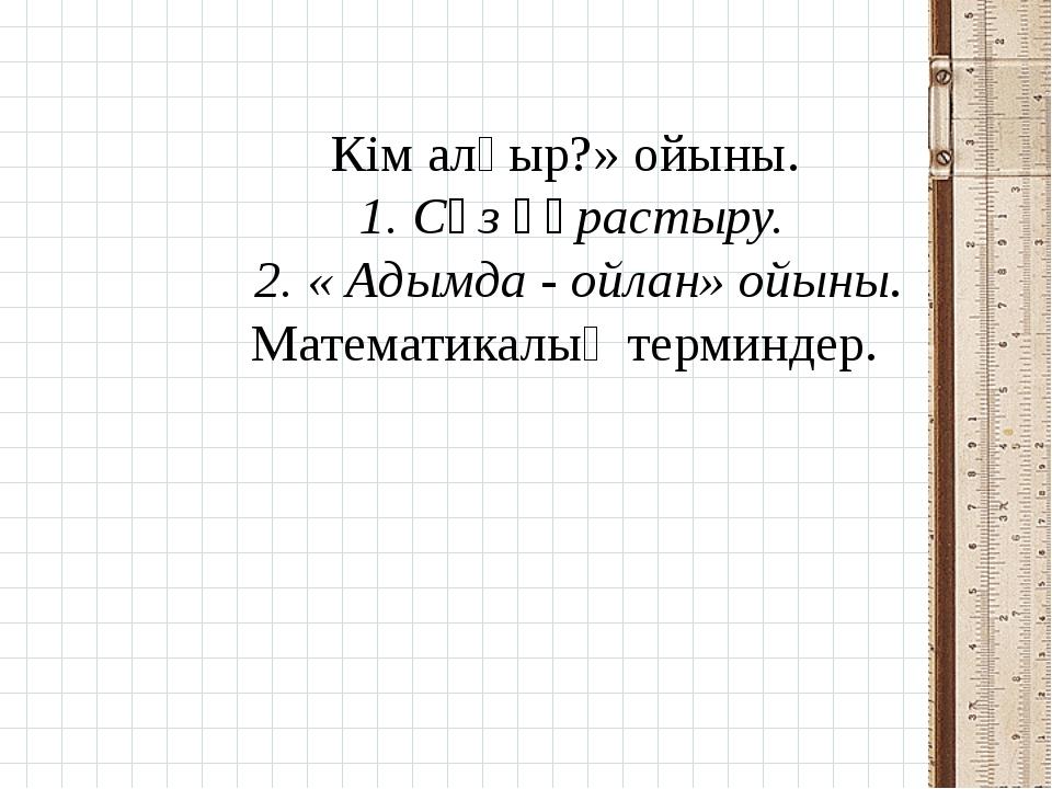 Кім алғыр?» ойыны. 1. Сөз құрастыру. 2. « Адымда - ойлан» ойыны. Математикалы...