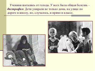 Ученики шатались от голода. У всех была общая болезнь – дистрофия. Дети умир