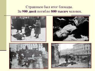 Страшным был итог блокады. За 900 дней погибло 800 тысяч человек.