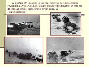 22 ноября 1941 года по ещё неокрепшему льду пошли первые грузовики с мукой.