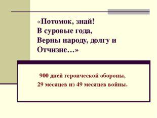 «Потомок, знай! В суровые года, Верны народу, долгу и Отчизне…» 900 дней геро