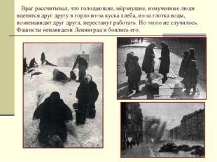 Враг рассчитывал, что голодающие, мёрзнущие, измученные люди вцепятся друг д