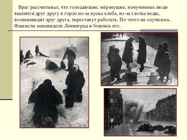 Враг рассчитывал, что голодающие, мёрзнущие, измученные люди вцепятся друг д...