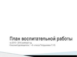 План воспитательной работы на 2015 – 2016 учебный год Классный руководитель 1
