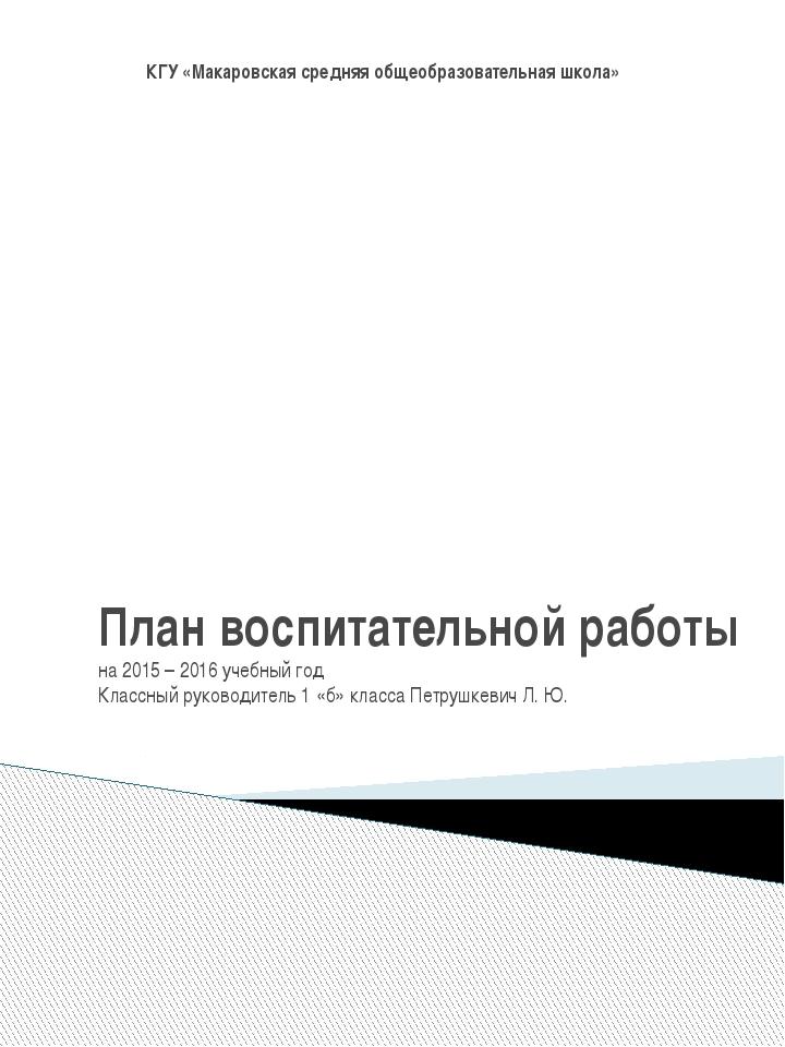 План воспитательной работы на 2015 – 2016 учебный год Классный руководитель 1...
