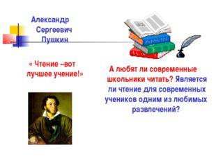 Александр Сергеевич Пушкин « Чтение –вот лучшее учение!» А любят ли современн