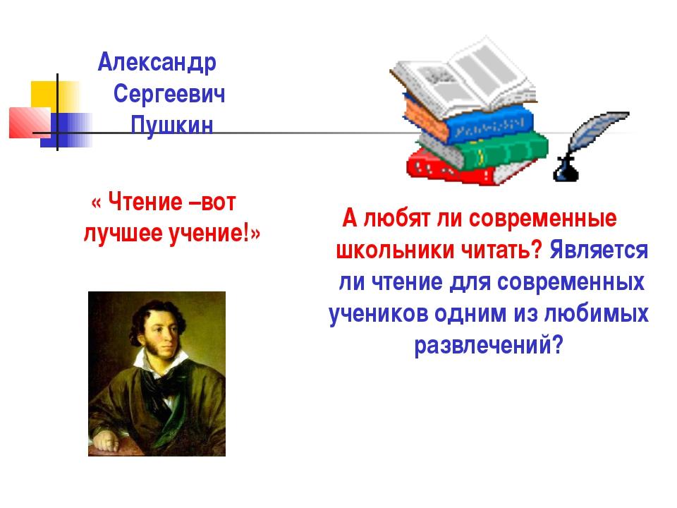 Александр Сергеевич Пушкин « Чтение –вот лучшее учение!» А любят ли современн...