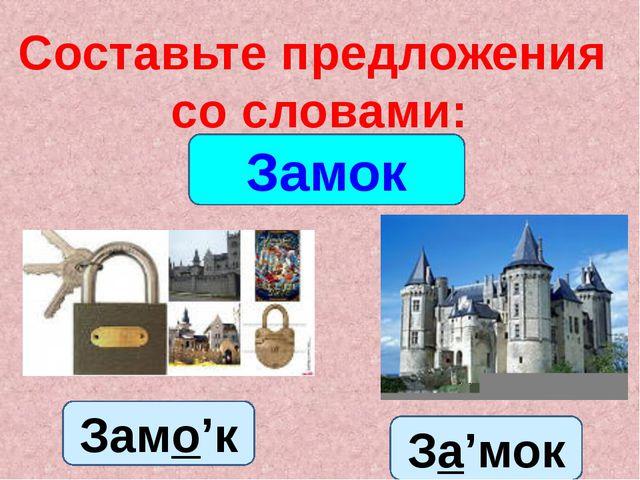Составьте предложения со словами: Замок Замо'к За'мок