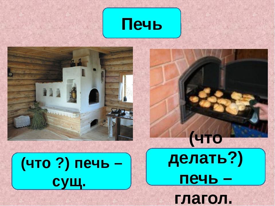 Печь (что ?) печь –сущ. (что делать?) печь – глагол.