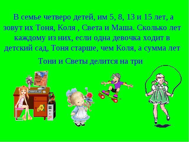 В семье четверо детей, им 5, 8, 13 и 15 лет, а зовут их Тоня, Коля , Света и...