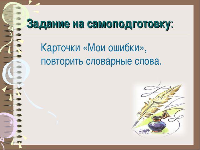 Задание на самоподготовку: Карточки «Мои ошибки», повторить словарные слова.