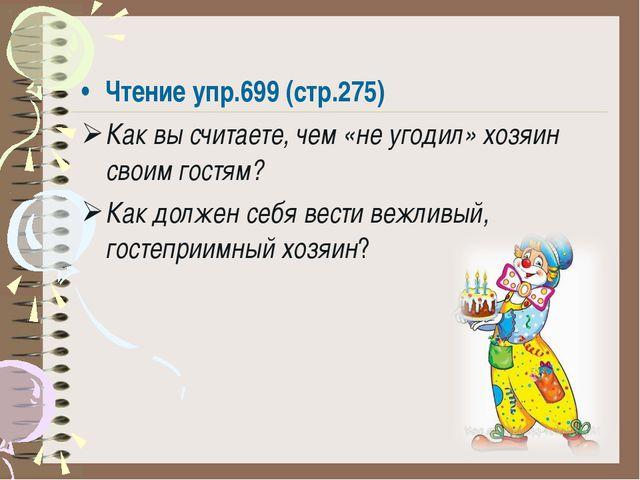 Чтение упр.699 (стр.275) Как вы считаете, чем «не угодил» хозяин своим гостям...