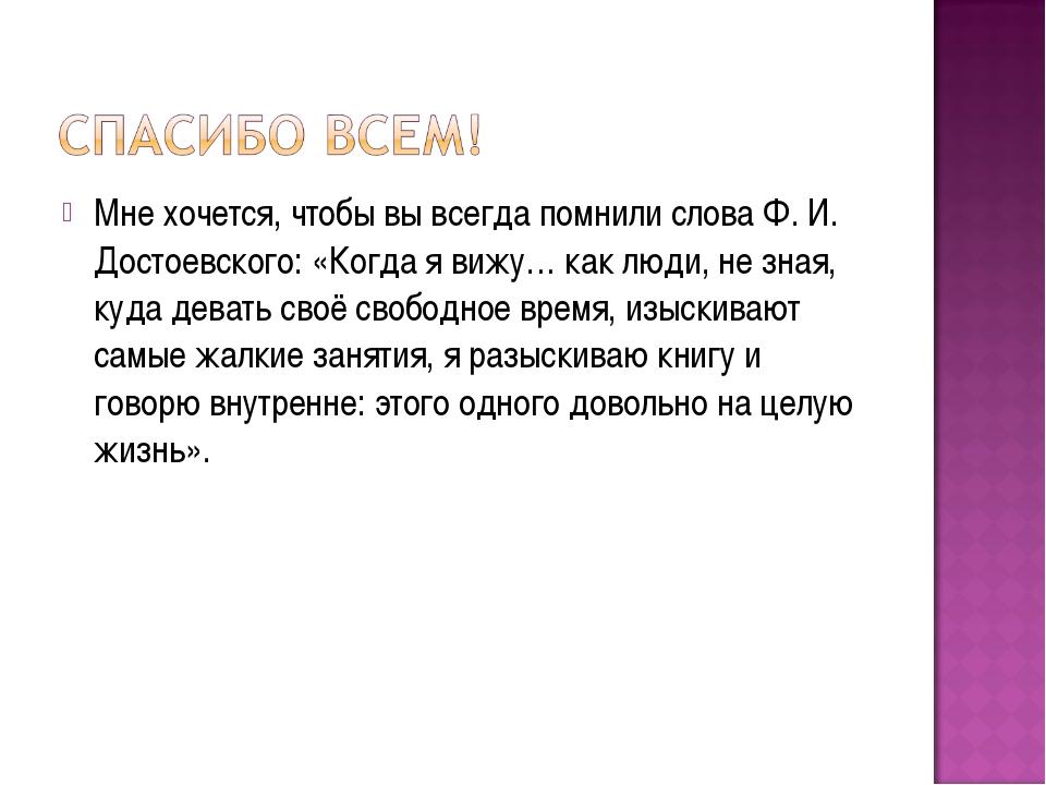 Мне хочется, чтобы вы всегда помнили слова Ф. И. Достоевского: «Когда я вижу…...