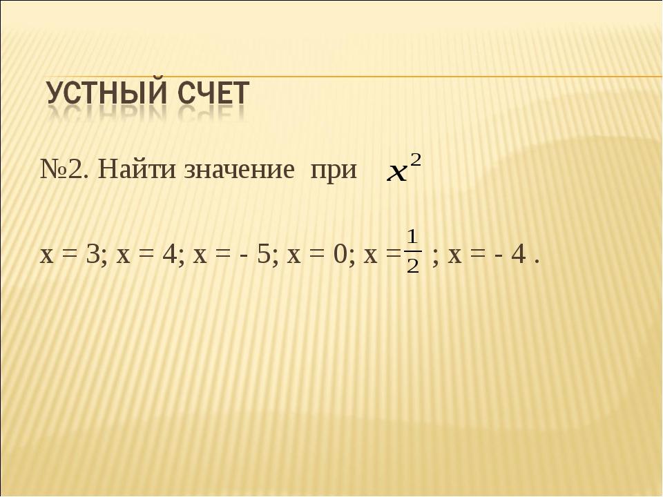 №2. Найти значение при х = 3; х = 4; х = - 5; х = 0; х = ; х = - 4 .