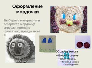 Оформление мордочки Выберите материалы и оформите мордочку игрушки проявив фа